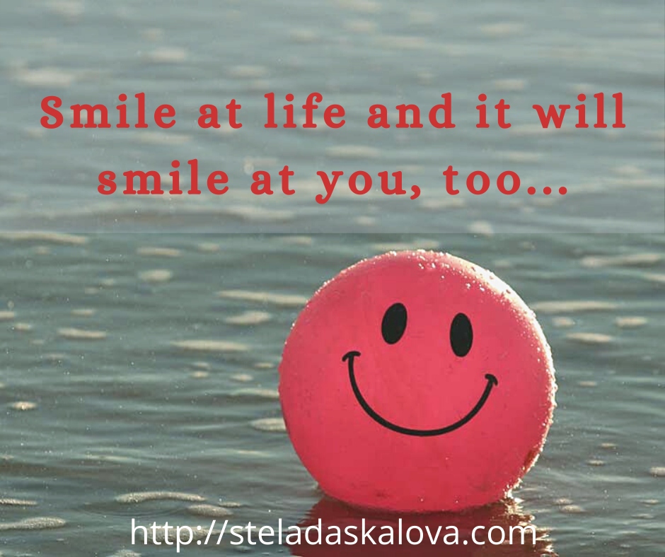 Smile at life and it will smile at you, too...